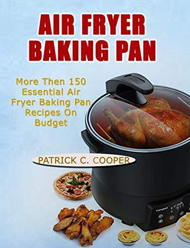 AIR FRYER BAKING PAN: More Than 150 Essential Air Fryer Baking Pan Recipes on Budget