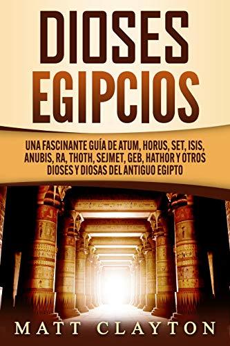 Dioses egipcios: Una fascinante guía de Atum, Horus, Set, Isis, Anubis, Ra, Thoth, Sejmet, Geb, Hathor y otros dioses y diosas del antiguo Egipto (Spanish Edition)