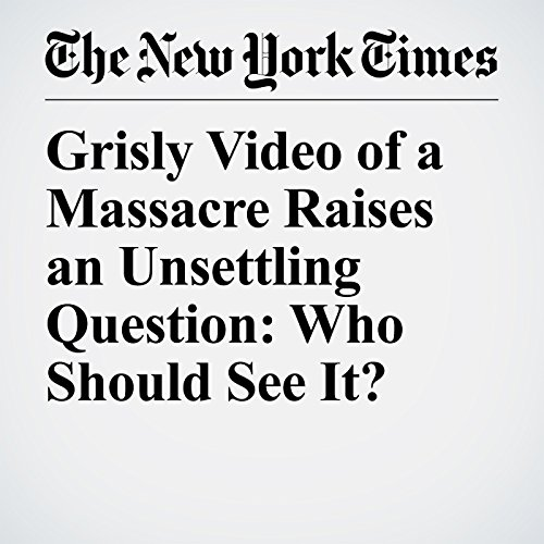 Grisly Video of a Massacre Raises an Unsettling Question: Who Should See It? copertina
