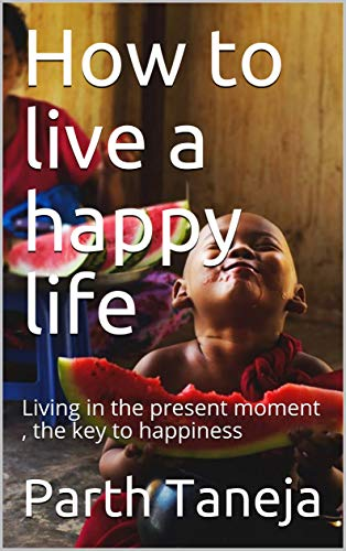How to live a happy life : Living in the present moment , the key to happiness (Part 1) (English Edition)