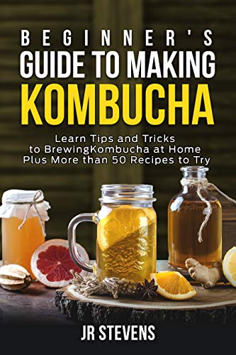 Beginner's Guide to Making Kombucha: Learn Tips and Tricks to Brewing Kombucha at Home Plus More than 50 Recipes to Try by [JR Stevens]