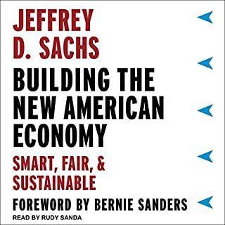 Building the New American Economy     Smart, Fair, and Sustainable              By:                                                                                                                                 Jeffrey D. Sachs,                                                                                        Bernie Sanders - foreward                               Narrated by:                                                                                                                                 Rudy Sanda                      Length: 4 hrs and 13 mins     25 ratings     Overall 4.2