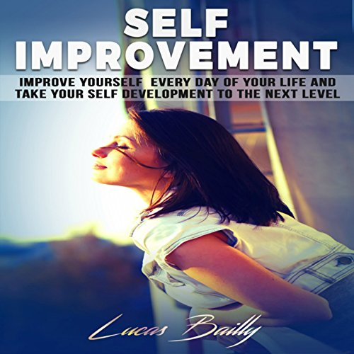 Self Improvement: Improve Yourself Everyday of Your Life and Take Your Self Development to the Next Level audiobook cover art