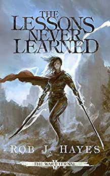 The Lessons Never Learned (The War Eternal Book 2) by [Rob J Hayes]