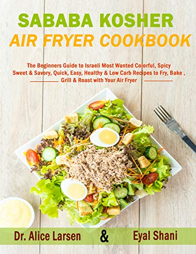 Sababa Kosher Air Fryer Cookbook: The Beginners Guide to Israeli Most Wanted Colorful, Spicy, Sweet & Savory, Quick, Easy, Healthy & Low Carb Recipes to ... Roast with Your Air Fryer (English Edition)