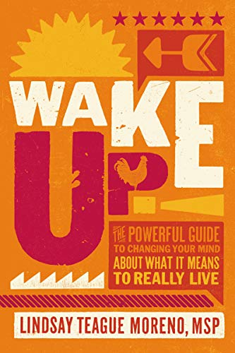 Wake Up!: The Powerful Guide to Changing Your Mind About What It Means to Really Live