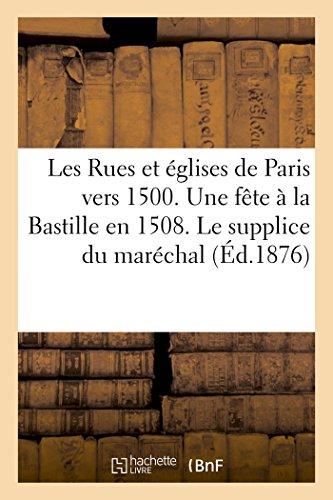 Les Rues & églises de Paris vers 1500. Une fête à la Bastille 1508. Le supplice du maréchal de Biron