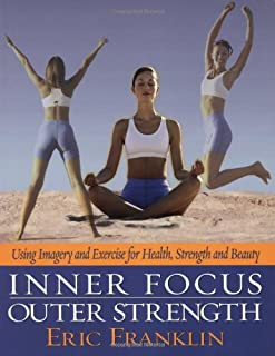 Inner Focus, Outer Strength: Using Imagery and Exercise for Health, Strength and Beauty