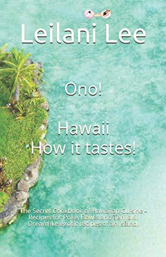 Ono! Hawaii - How it tastes!: The Secret Cookbook of Hawaiian Cuisine - Recipes for Poke, Bowls and Teriyaki. Dreamlike exotic recipes of an island.