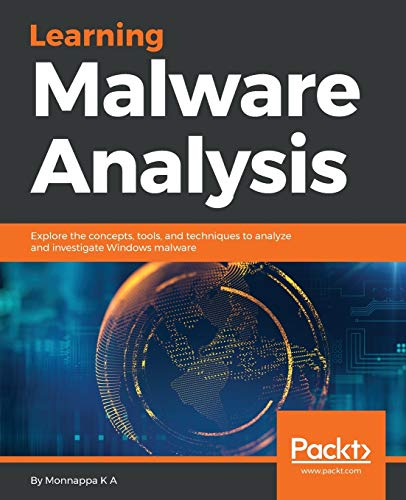 Learning Malware Analysis: Explore the concepts, tools, and techniques to analyze and investigate Wi