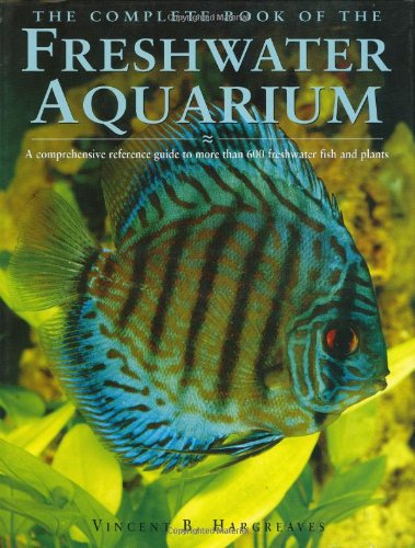 The Complete Book of the Freshwater Aquarium: A Comprehensive Reference Guide to More Than 600 Freshwater Fish and Plants