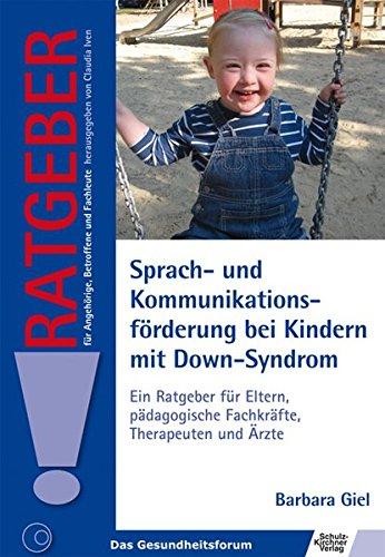Sprach- und Kommunikationsförderung bei Kindern mit Down-Syndrom: Ein Ratgeber für Eltern, pädagogische Fachkräfte, Therapeuten und Ärzte (Ratgeber für Angehörige, Betroffene und Fachleute)