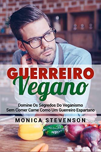 Guerreiro Vegano: Domine Os Segredos Do Veganismo Sem Comer Carne Como Um Guerreiro Espartano (Portuguese Edition)