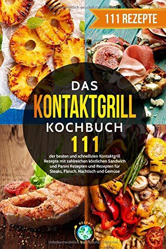 Das Kontaktgrill Kochbuch: 111 der besten und schnellsten Kontaktgrill Rezepte mit zahlreichen köstlichen Sandwich und Panini Rezepten und Rezepten für Steaks, Fleisch, Nachtisch und Gemüse.