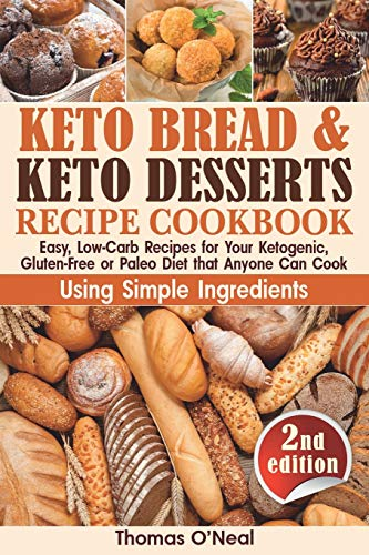 Keto Bread and Keto Desserts Recipe Cookbook: Easy, Low-Carb Recipes for Your Ketogenic, Gluten-Free or Paleo Diet that Anyone Can Cook Using Simple ... Cookies, Snacks (Keto Bread and Desserts)