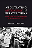 Negotiating Autonomy in Greater China: Hong Kong and Its Sovereign Before and After 1997 (Governance in Asia)