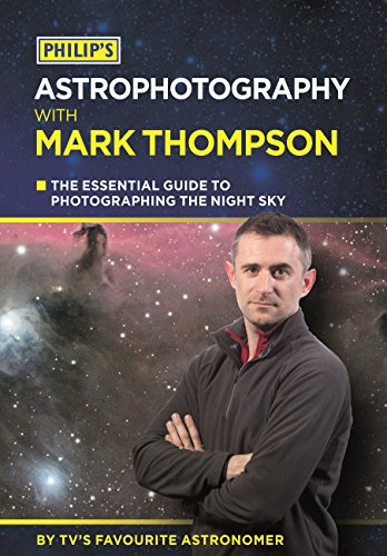 Philip\'s Astrophotography With Mark Thompson: The Essential Guide To Photographing The Night Sky By TV\'s Favourite Astronomer (English Edition)