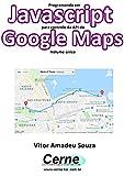 Programando em Javascript para controle da API do Google Maps  Volume único (Portuguese Edition)