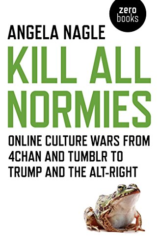 Kill All Normies: Online Culture Wars From 4Chan And Tumblr To Trump And The Alt-Right (English Edition)