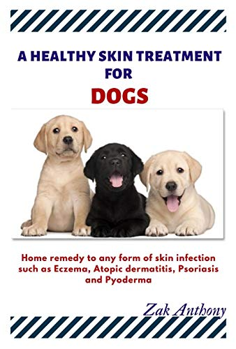 A healthy Skin Treatment for my Dog: Home remedy to any form of skin infections such as Eczema, Atopic Dermatitis, psoriasis, and pyoderma. (English Edition)