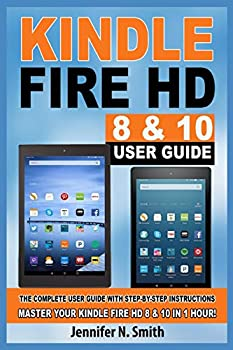 Kindle Fire HD 8 & 10 Guide  The Complete User Guide With Step-by-Step Instructions Master Your Kindle Fire HD 8 & 10 in 1 Hour!