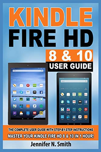 Kindle Fire HD 8 & 10 Guide: The Complete User Guide With Step-by-Step Instructions. Master Your Kindle Fire HD 8 & 10 in 1 Hour!