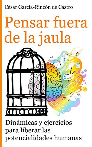 Pensar fuera de la jaula: Dinámicas y ejercicios para liberar las potencialidades humanas