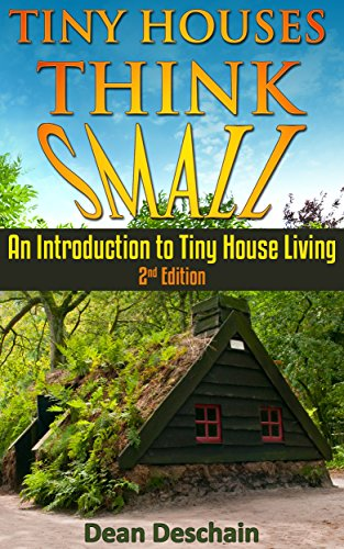 Tiny Houses: Think Small!  An Introduction to Tiny House Living (2nd Edition) (homesteading, off grid, log cabin, tiny home, container homes, country living, RV) (English Edition)