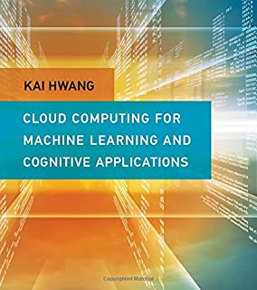 Cloud Computing for Machine Learning and Cognitive Applications (The MIT Press)