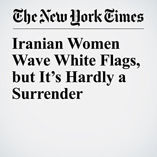 Iranian Women Wave White Flags, but It's Hardly a Surrender copertina