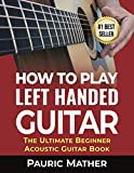 How To Play Left Handed Guitar: The Ultimate Beginner Acoustic Guitar Book (English Edition)