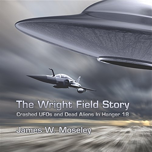 The Wright Field Story     Crashed UFOs and Dead Aliens in Hangar 18              By:                                                                                                                                 James W. Moseley                               Narrated by:                                                                                                                                 Barry Eads                      Length: 4 hrs and 59 mins     9 ratings     Overall 3.4