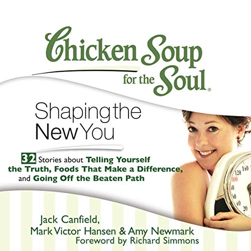 Chicken Soup for the Soul: Shaping the New You - 32 Stories about Telling Yourself the Truth, Foods That Make a Difference, and Going Off the Beaten Path audiobook cover art