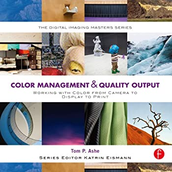 Color Management & Quality Output  Working with Color from Camera to Display to Print  The Digital Imaging Masters Series