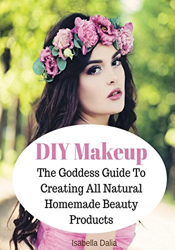 DIY Makeup: The Goddess Guide To Creating All Natural Homemade Beauty Products (Formulating Natural Cosmetics Book 1) (English Edition)