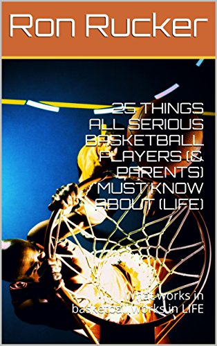 25 THINGS ALL SERIOUS BASKETBALL PLAYERS (&  PARENTS) MUST KNOW ABOUT (LIFE): What works in basketball works in LIFE (English Edition)