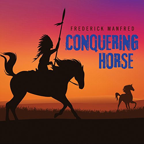 Conquering Horse                   By:                                                                                                                                 Frederick Manfred                               Narrated by:                                                                                                                                 Eric G. Dove                      Length: 12 hrs and 7 mins     3 ratings     Overall 4.0