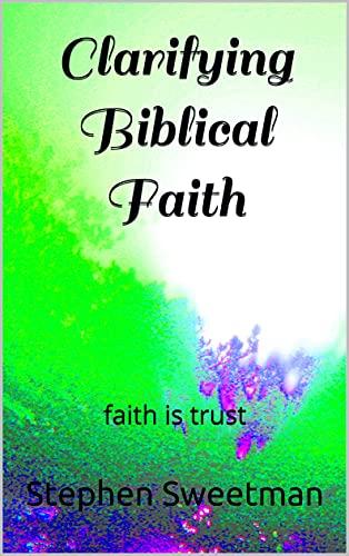 Clarifying Biblical Faith: faith is trust (English Edition)
