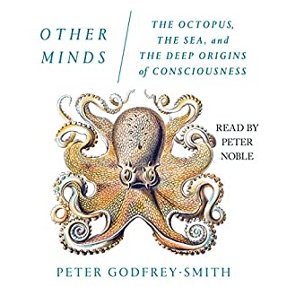 Other Minds     The Octopus, the Sea, and the Deep Origins of Consciousness              Written by:                                                                                                                                 Peter Godfrey-Smith                               Narrated by:                                                                                                                                 Peter Noble                      Length: 6 hrs and 44 mins     21 ratings     Overall 4.6