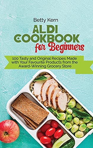 Aldi Cookbook for Beginners: 100 Tasty and Original Recipes Made with Your Favourite Products from the Award-Winning Grocery Store