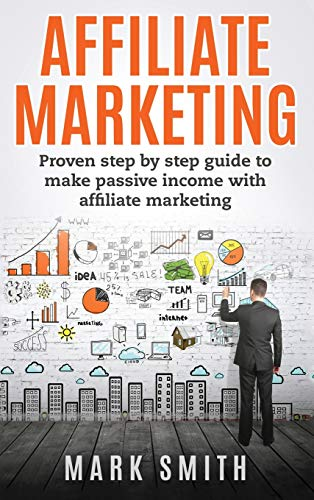 Affiliate Marketing: Proven Step By Step Guide To Make Passive Income With Affiliate Marketing (3) (Online Business)