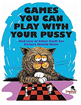 Games You Can Play with Your Pussy  And Lots of Other Stuff Cat Owners Should Know