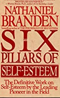 Six Pillars of Self-Esteem: The Definitive Work on Self-Esteem by the Leading Pioneer in the Field
