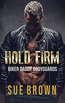 Hold Firm: a bodyguard/daddy series (Biker Daddy Bodyguards Book 1) by [Sue Brown]