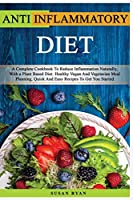 Anti Inflammatory Diet: A Complete Book To Reduce Inflammation Naturally, With a Plant Based Diet. Healthy.Vegan And Vegetarian Meal Planning. Quick And Easy Recipes To Get You Started