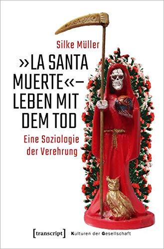 »La Santa Muerte« - Leben mit dem Tod: Eine Soziologie der Verehrung (Kulturen der Gesellschaft, Bd. 46)