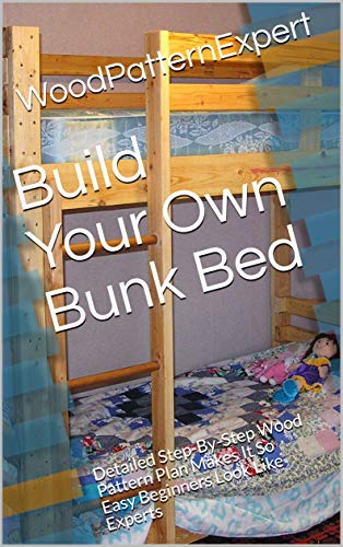 Build Your Own Bunk Bed: Detailed Step-By-Step Wood Pattern Plan Makes It So Easy Beginners Look Like Experts (English Edition)
