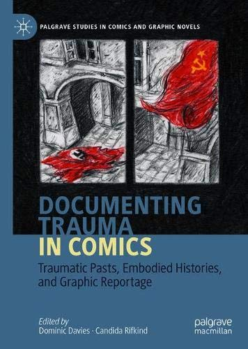 Documenting Trauma in Comics: Traumatic Pasts, Embodied Histories, and Graphic Reportage (Palgrave Studies in Comics and Graphic Novels)