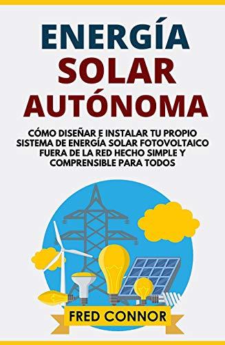 Energía Solar Autónoma: Cómo Diseñar e Instalar tu Propio Sistema de Energía Solar Fotovoltaico Fuera de la Red Hecho Simple y Comprensible para Todos (Spanish Edition)