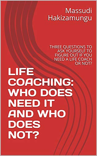 LIFE COACHING: WHO DOES NEED IT AND WHO DOES NOT?: THREE QUESTIONS...